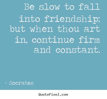 Socrates picture quotes - Be slow to fall into friendship; but when thou.. - Friendship quotes