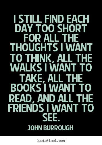 I still find each day too short for all the thoughts i want to.. John Burrough  friendship quotes