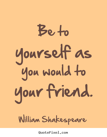 Friendship quotes - Be to yourself as you would to your friend.