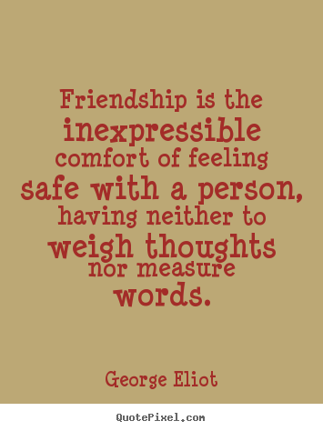Friendship quote - Friendship is the inexpressible comfort of feeling safe with a person,..