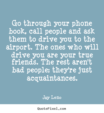 Jay Leno picture quotes - Go through your phone book, call people and ask them to.. - Friendship quotes