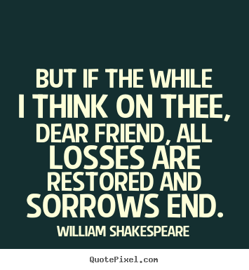 Friendship quotes - But if the while i think on thee, dear friend, all losses..