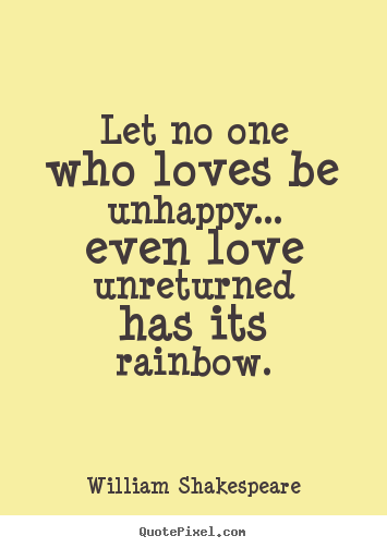 William Shakespeare picture sayings - Let no one who loves be unhappy... even love unreturned has its.. - Friendship quote