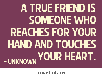 Unknown picture quotes - A true friend is someone who reaches for your hand and touches.. - Friendship quote