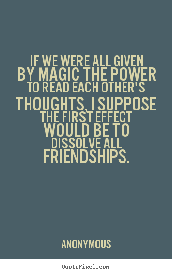 Design your own image quotes about friendship - If we were all given by magic the power to read each other's..