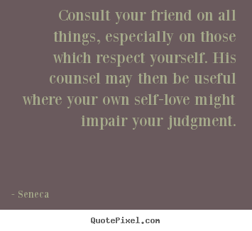How to design picture quotes about friendship - Consult your friend on all things, especially on those which respect..