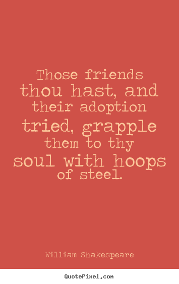 William Shakespeare picture quotes - Those friends thou hast, and their adoption tried, grapple.. - Friendship quotes