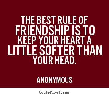 Quotes about friendship - The best rule of friendship is to keep your heart a little softer..