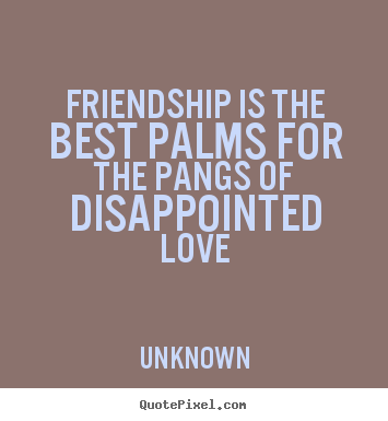 Friendship quotes - Friendship is the best palms for the pangs of disappointed..