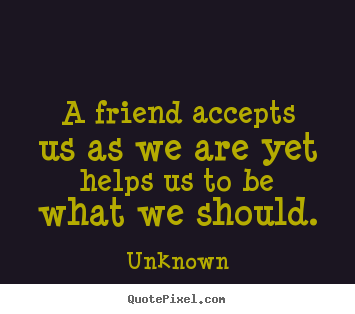 A friend accepts us as we are yet helps.. Unknown good friendship quote