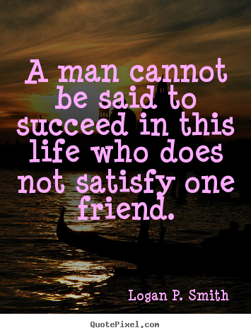 Logan P. Smith picture quotes - A man cannot be said to succeed in this life who does not satisfy.. - Friendship quotes