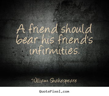 Friendship quotes - A friend should bear his friend's infirmities.