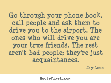 Friendship quotes - Go through your phone book, call people and ask them to drive..