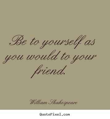 Be to yourself as you would to your friend. William Shakespeare top friendship quote