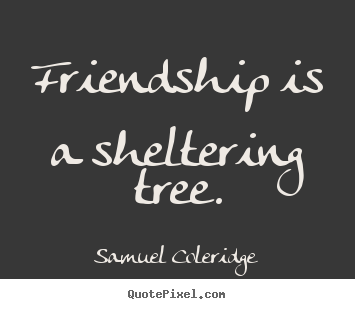 Design picture quote about friendship - Friendship is a sheltering tree.