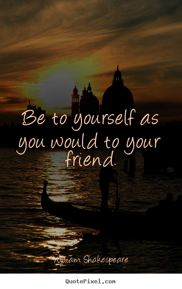 Sayings about friendship - Be to yourself as you would to your friend.