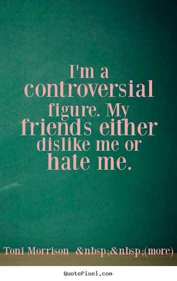Toni Morrison    (more) picture quotes - I'm a controversial figure. my friends either dislike me or hate me. - Friendship quote
