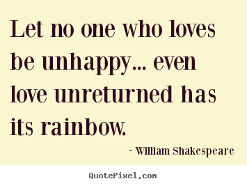 Quote about friendship - Let no one who loves be unhappy... even love unreturned..