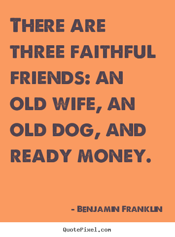 There are three faithful friends: an old wife, an old dog, and.. Benjamin Franklin popular friendship quotes