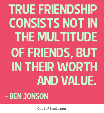 Quotes about friendship - True friendship consists not in the multitude of friends, but in their..