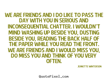 Jeanette Winterson picture quotes - We are friends and i do like to pass the day with you in serious.. - Friendship quotes