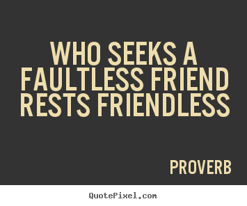 Who seeks a faultless friend rests friendless Proverb famous friendship quotes