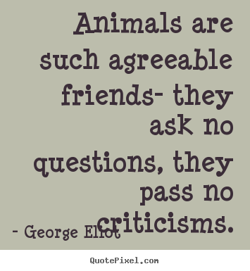 Make picture quotes about friendship - Animals are such agreeable friends- they ask..
