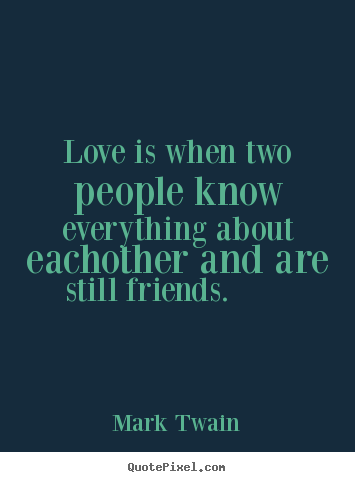 Quotes about friendship - Love is when two people know everything about eachother and are still..