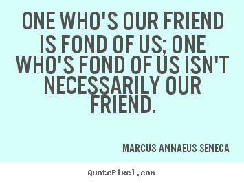 Design your own picture quotes about friendship - One who's our friend is fond of us; one who's fond of us isn't necessarily..