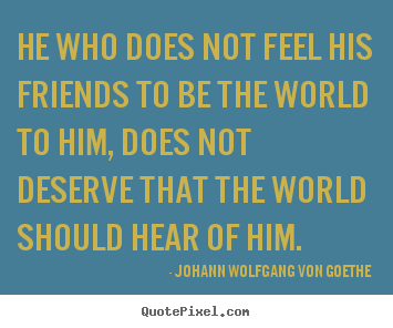 Johann Wolfgang Von Goethe picture quotes - He who does not feel his friends to be the world to him,.. - Friendship quotes