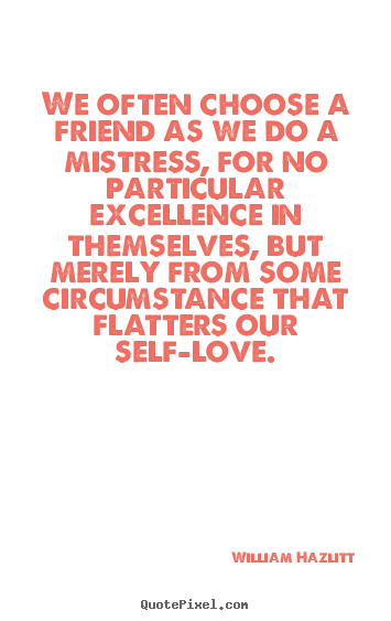 William Hazlitt picture quote - We often choose a friend as we do a mistress,.. - Friendship quotes