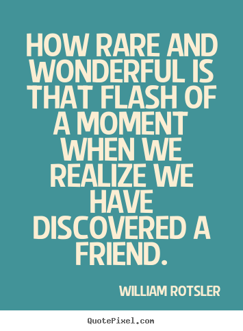 Friendship quote - How rare and wonderful is that flash of a moment when we realize..