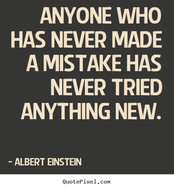 Anyone who has never made a mistake has never tried anything.. Albert Einstein  inspirational quotes