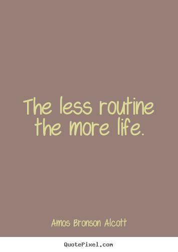 Sayings about inspirational - The less routine the more life.