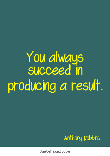 Create your own picture quotes about inspirational - You always succeed in producing a result.