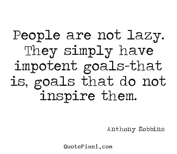 People are not lazy. they simply have impotent goals-that.. Anthony Robbins best inspirational quote
