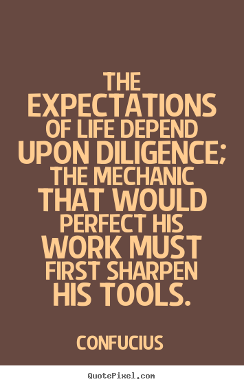 The expectations of life depend upon diligence; the mechanic.. Confucius greatest inspirational quote