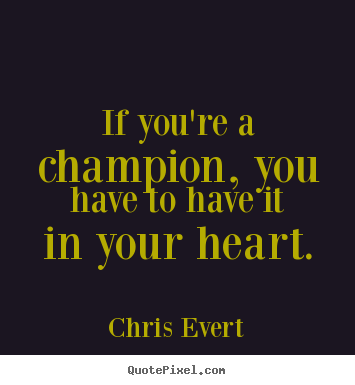 Create photo quotes about inspirational - If you're a champion, you have to have it in your heart.