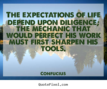 Inspirational quotes - The expectations of life depend upon diligence; the mechanic that..