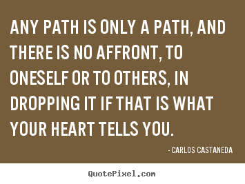 Inspirational quotes - Any path is only a path, and there is no affront, to oneself..