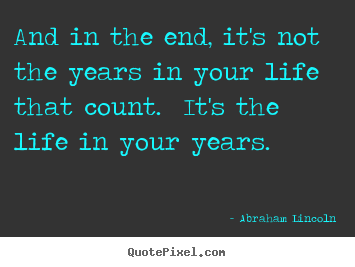 Abraham Lincoln picture quotes - And in the end, it's not the years in your life that count. it's the.. - Inspirational quotes