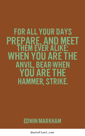 For all your days prepare, and meet them ever alike: when.. Edwin Markham  inspirational quotes