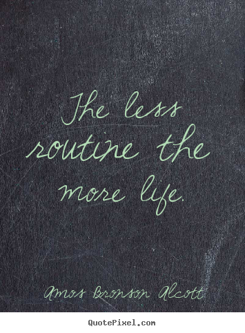 Inspirational sayings - The less routine the more life.