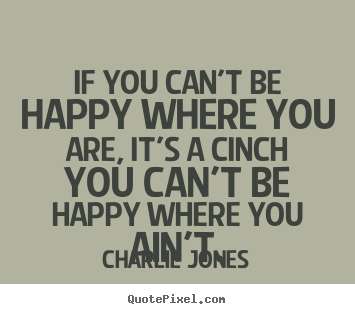 If you can't be happy where you are, it's a cinch.. Charlie Jones great inspirational sayings