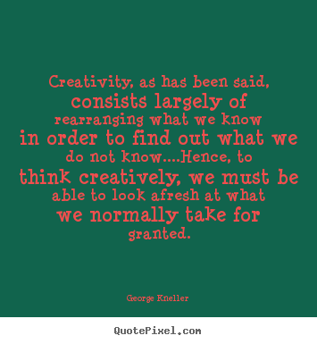 George Kneller picture quote - Creativity, as has been said, consists largely of rearranging.. - Inspirational quotes
