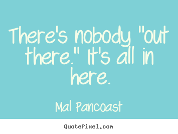 "Mal Pancoast picture quotes - There's nobody ""out there."" it's all in here. - Inspirational quote"