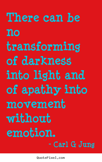 Carl G Jung picture quotes - There can be no transforming of darkness into light and of apathy into.. - Inspirational quote
