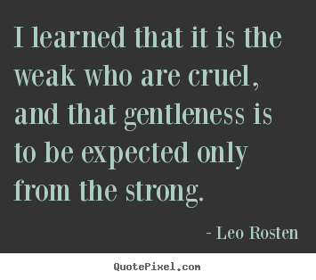 Inspirational quotes - I learned that it is the weak who are cruel,..