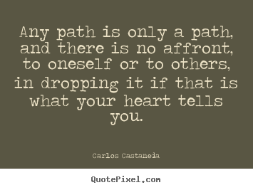 Any path is only a path, and there is no affront, to oneself or to.. Carlos Castaneda good inspirational quotes