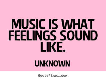 How to design picture quotes about inspirational - Music is what feelings sound like.